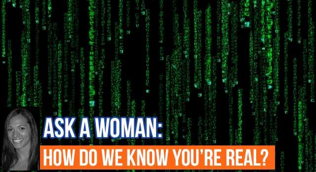 Ask A Woman: How Do We Know You're Real?