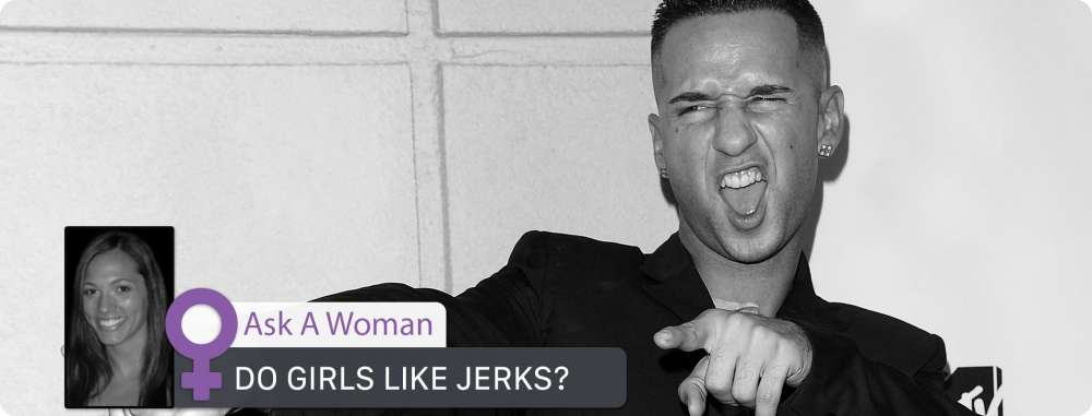 Ask A Woman: Do Girls Like Jerks?