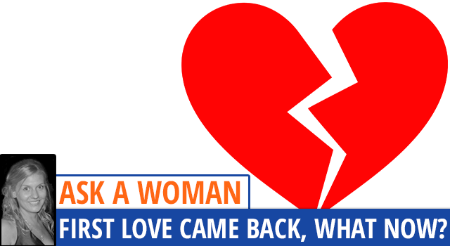 Ask A Woman: My First Love Came Back In My Life - What Now?