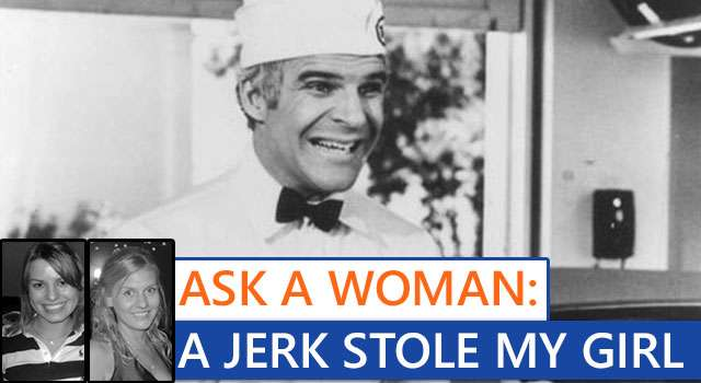 Ask A Woman: A Jerk Stole My Girl