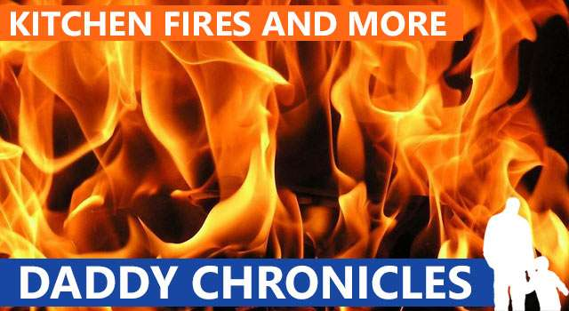Daddy Chronicles: Kitchen Fires And Other Horrible Things
