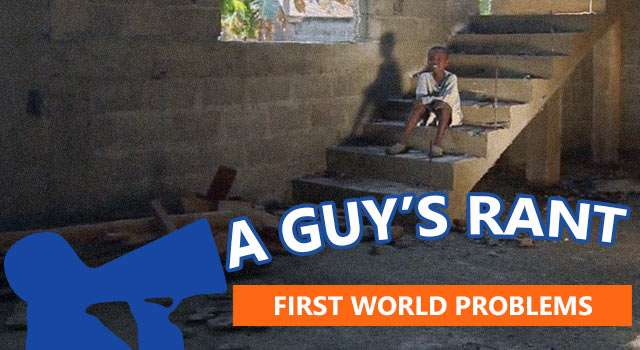 "A Guy's Perspective: Why I Hate ""First World Problems"""