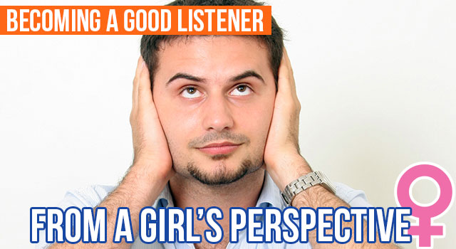 A Girl's Perspective: Becoming A Good Listener