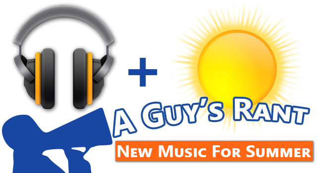 A Guys Rant: New Music For Summer 2013