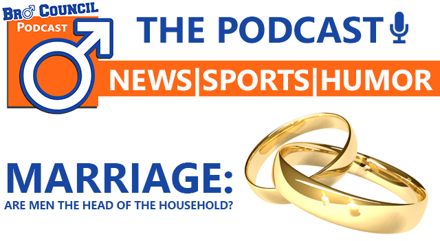 Bro Council Podcast: Marriage - Are Men The Head of the Household?