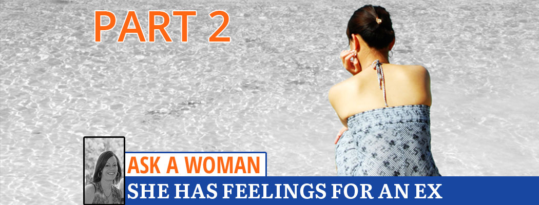 Ask A Woman: She Has Feelings For An Ex - Part 2