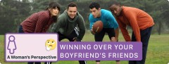 Winning Over Your Boyfriend's Friends - A Girl's Perspective