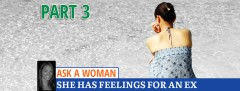 Ask A Woman: She Has Feelings For An Ex - Part 3